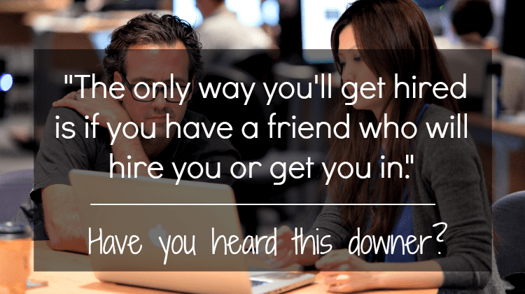 """Agree/disagree: """"The only way you'll get hired is if you have a friend who will hire you or get you in."""""""