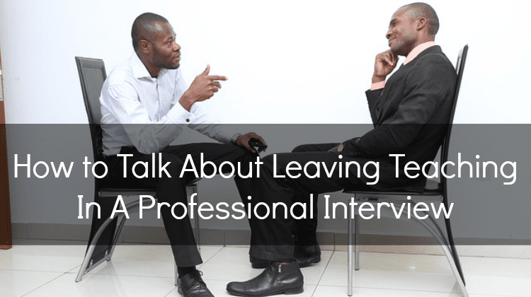 Interview Advice: How to Talk About Leaving Teaching In A Professional Setting