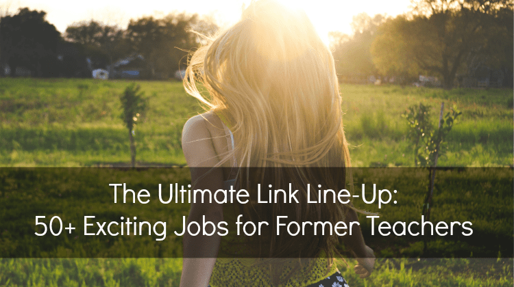 50+ Exciting Jobs for Former Teachers (The Ultimate Link Line-Up)
