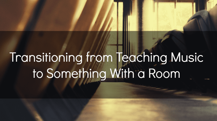 Transitioning from Teaching Music to Something With a Room