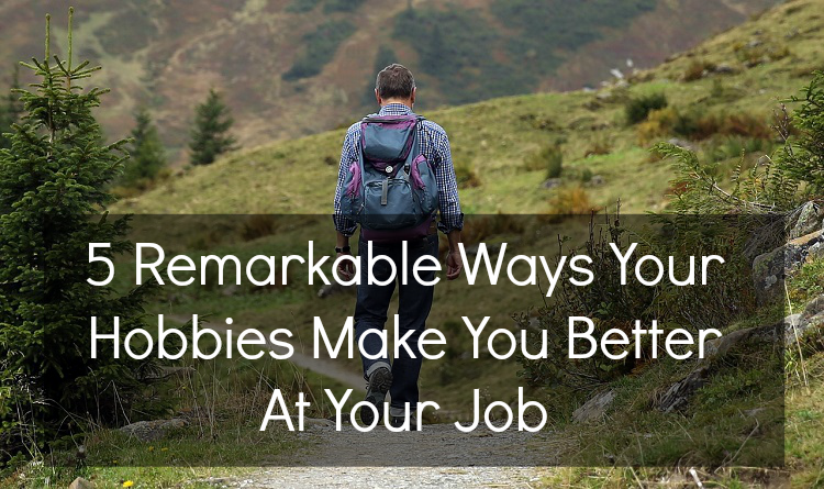 5 Remarkable Ways Your Hobbies Make You Better At Your Job