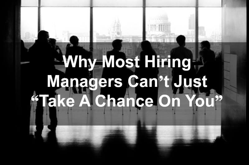 "Why Most Hiring Managers Can't Just ""Take A Chance On You"""