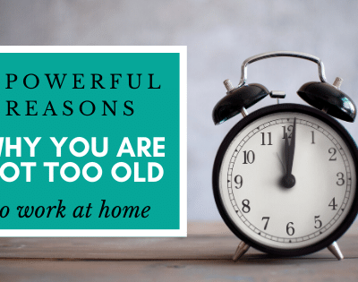 3 Powerful Reasons Why You Are Not Too Old to Work At Home