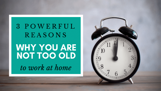 3 Powerful Reason why you are not too old to work at home