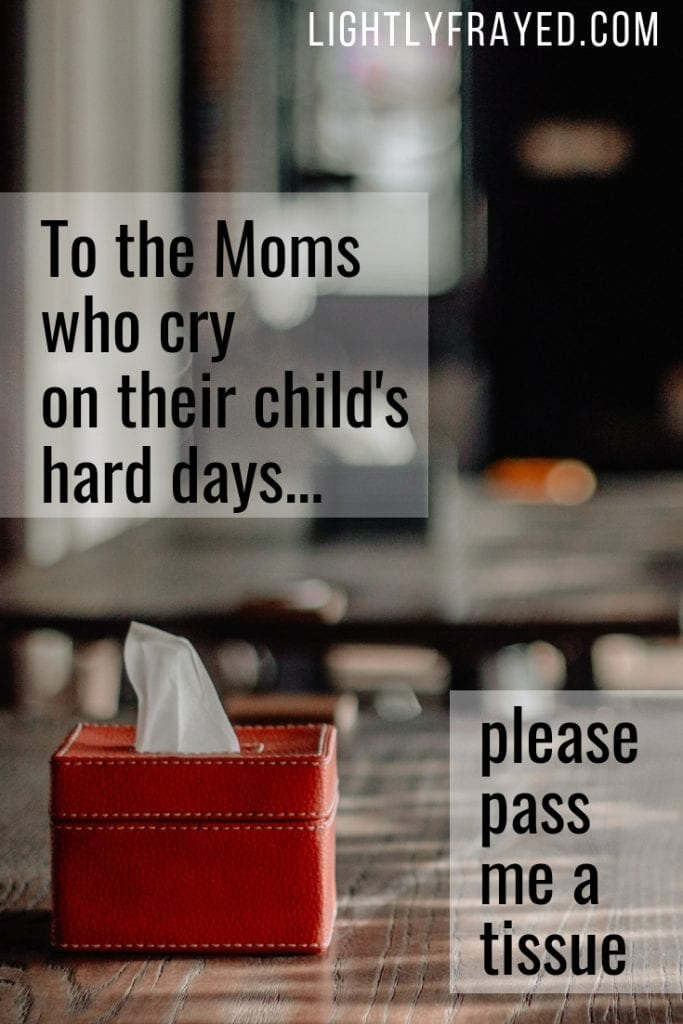 To all the Moms who cry on their child's hard days. Please pass me a tissue.