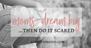 Calling Moms to Dream Big then Do it Scared