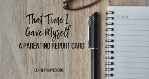 https://www.lightlyfrayed.com/gave-myself-parenting-report-card/