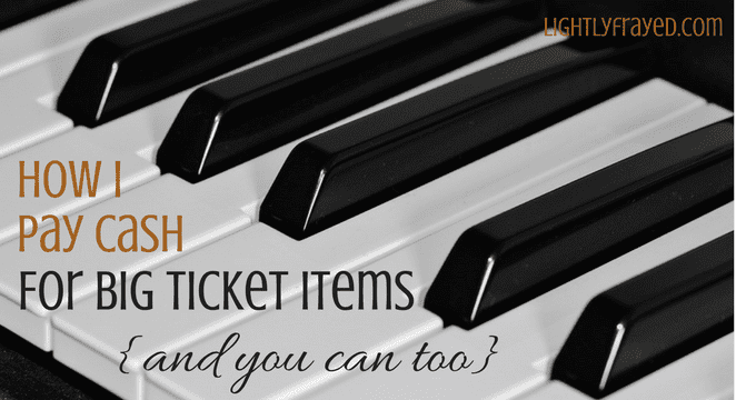 How I pay cash for big ticket items, and you can too