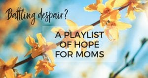 Battling despair? This playlist of Christian music will give you hope as a Mom.